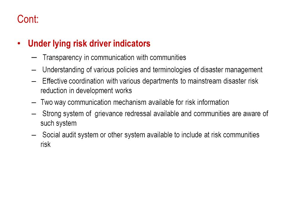 Cont: Under lying risk driver indicators – Transparency in communication with communities – Understanding of various policies and terminologies of disaster management – Effective coordination with various departments to mainstream disaster risk reduction in development works – Two way communication mechanism available for risk information – Strong system of grievance redressal available and communities are aware of such system – Social audit system or other system available to include at risk communities risk