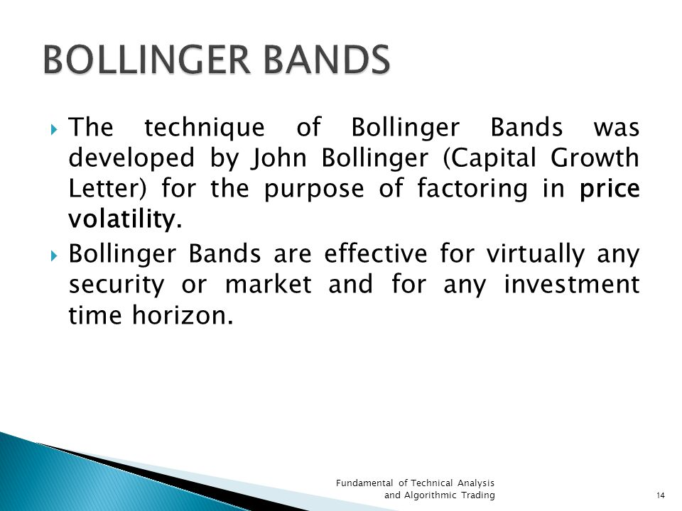  The technique of Bollinger Bands was developed by John Bollinger (Capital Growth Letter) for the purpose of factoring in price volatility.
