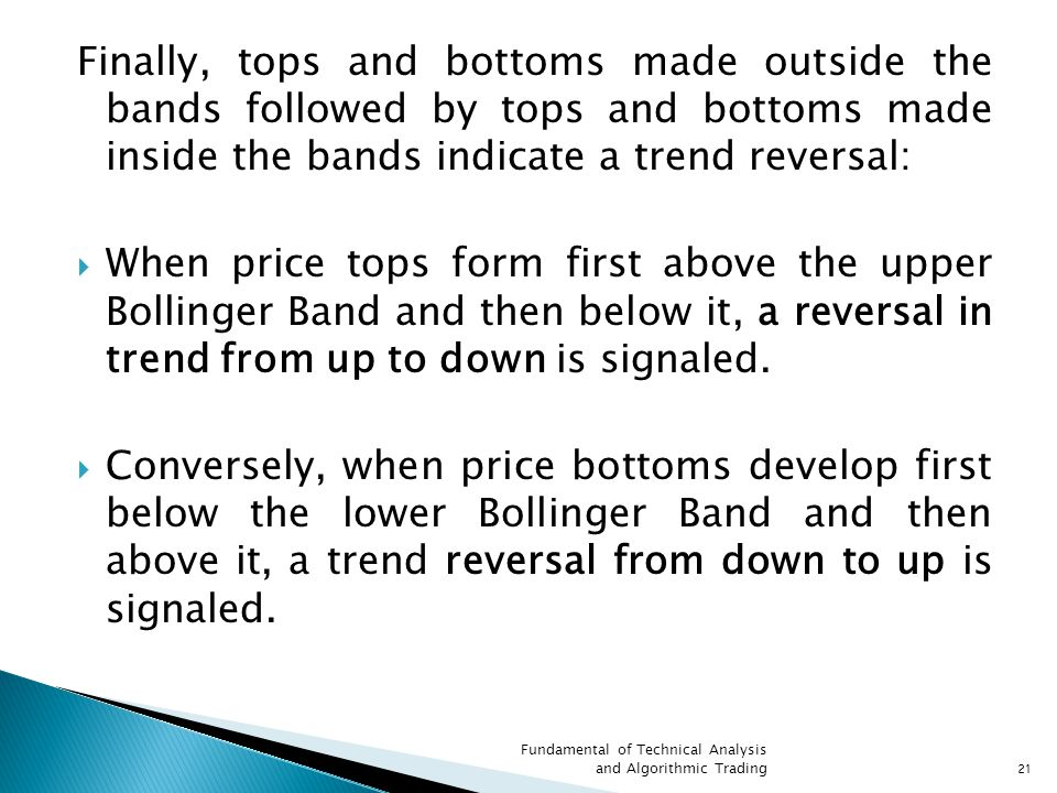 Finally, tops and bottoms made outside the bands followed by tops and bottoms made inside the bands indicate a trend reversal:  When price tops form first above the upper Bollinger Band and then below it, a reversal in trend from up to down is signaled.