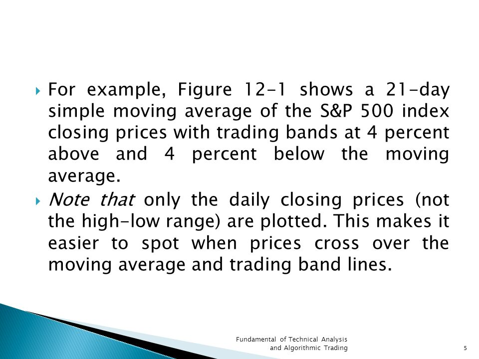  For example, Figure 12-1 shows a 21-day simple moving average of the S&P 500 index closing prices with trading bands at 4 percent above and 4 percent below the moving average.