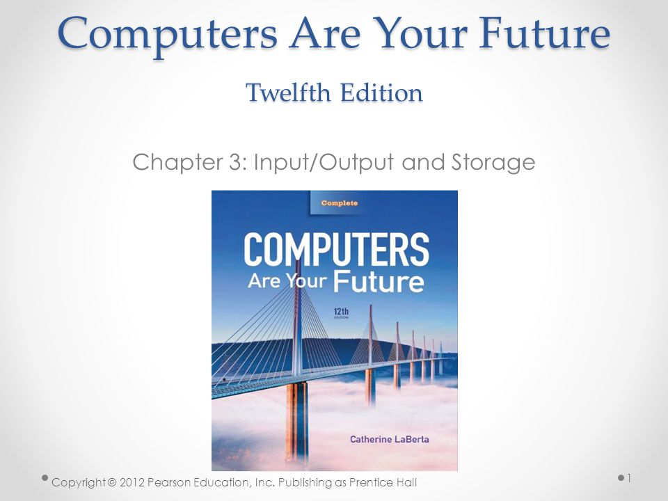 Computers Are Your Future Twelfth Edition Chapter 3: Input/Output and Storage Copyright © 2012 Pearson Education, Inc.
