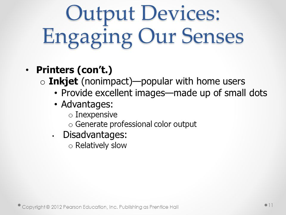 Output Devices: Engaging Our Senses Printers (con't.) o Inkjet (nonimpact)—popular with home users Provide excellent images—made up of small dots Advantages: o Inexpensive o Generate professional color output Disadvantages: o Relatively slow Copyright © 2012 Pearson Education, Inc.