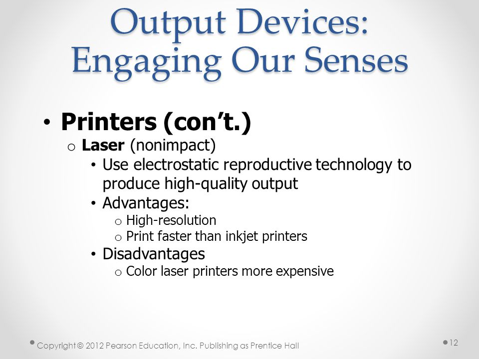 Output Devices: Engaging Our Senses Printers (con't.) o Laser (nonimpact) Use electrostatic reproductive technology to produce high-quality output Advantages: o High-resolution o Print faster than inkjet printers Disadvantages o Color laser printers more expensive Copyright © 2012 Pearson Education, Inc.