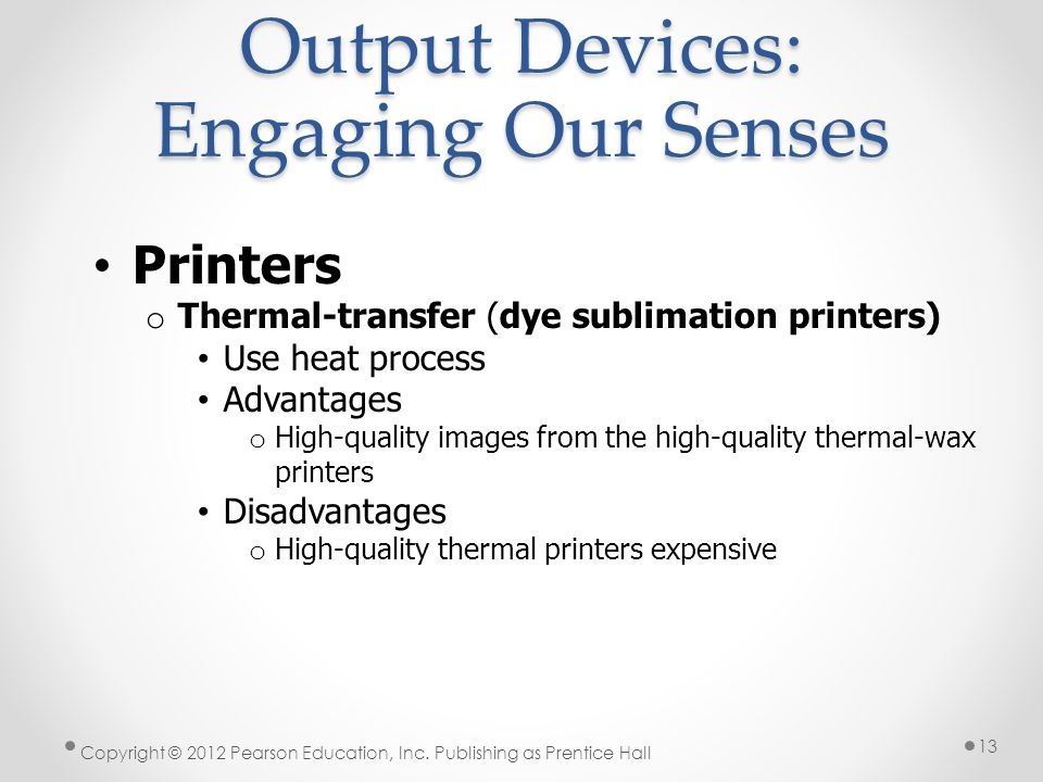 Output Devices: Engaging Our Senses Printers o Thermal-transfer (dye sublimation printers) Use heat process Advantages o High-quality images from the high-quality thermal-wax printers Disadvantages o High-quality thermal printers expensive Copyright © 2012 Pearson Education, Inc.