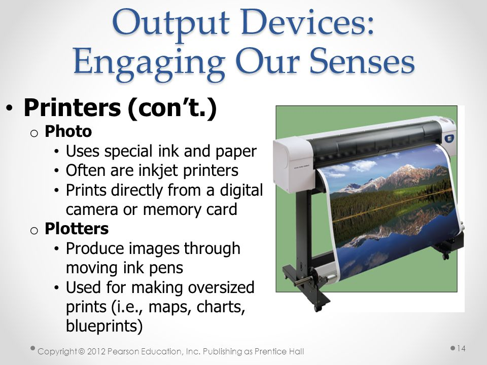Output Devices: Engaging Our Senses Printers (con't.) o Photo Uses special ink and paper Often are inkjet printers Prints directly from a digital camera or memory card o Plotters Produce images through moving ink pens Used for making oversized prints (i.e., maps, charts, blueprints) Copyright © 2012 Pearson Education, Inc.