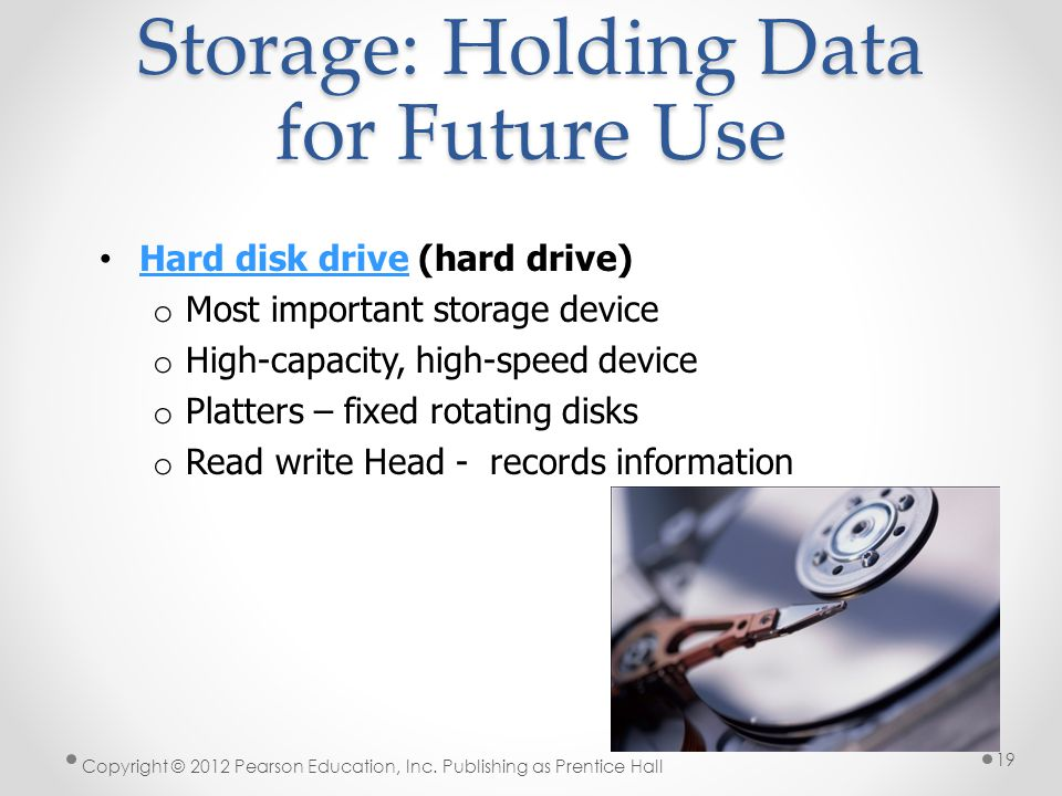Storage: Holding Data for Future Use Hard disk drive (hard drive) Hard disk drive o Most important storage device o High-capacity, high-speed device o Platters – fixed rotating disks o Read write Head - records information Copyright © 2012 Pearson Education, Inc.