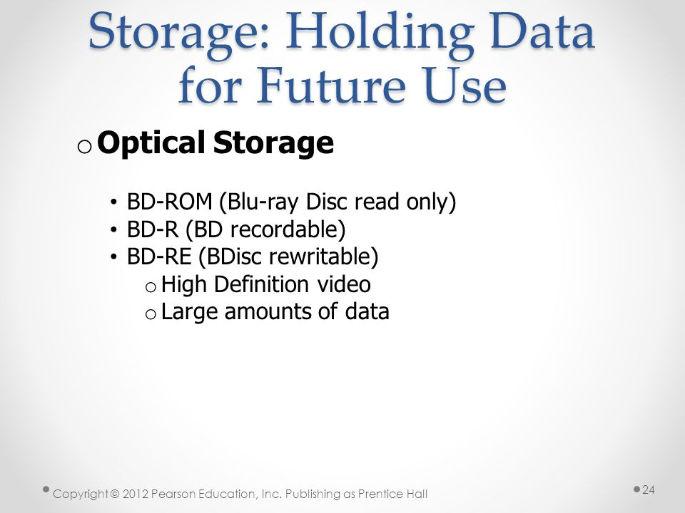Storage: Holding Data for Future Use o Optical Storage BD-ROM (Blu-ray Disc read only) BD-R (BD recordable) BD-RE (BDisc rewritable) o High Definition video o Large amounts of data Copyright © 2012 Pearson Education, Inc.