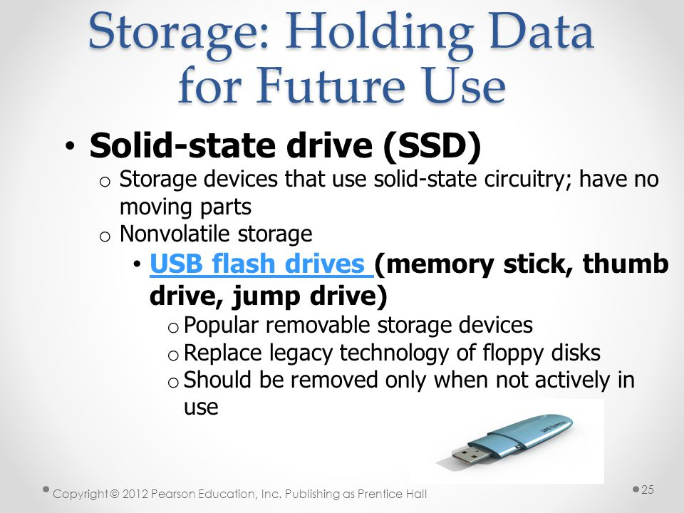 Storage: Holding Data for Future Use Solid-state drive (SSD) o Storage devices that use solid-state circuitry; have no moving parts o Nonvolatile storage USB flash drives (memory stick, thumb drive, jump drive) USB flash drives o Popular removable storage devices o Replace legacy technology of floppy disks o Should be removed only when not actively in use Copyright © 2012 Pearson Education, Inc.