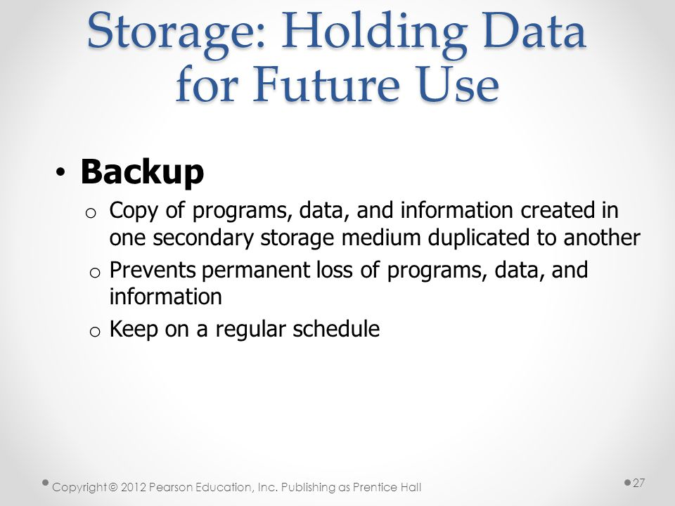 Storage: Holding Data for Future Use Backup o Copy of programs, data, and information created in one secondary storage medium duplicated to another o Prevents permanent loss of programs, data, and information o Keep on a regular schedule Copyright © 2012 Pearson Education, Inc.