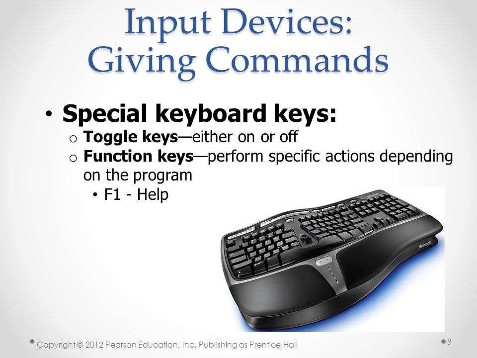Input Devices: Giving Commands Special keyboard keys: o Toggle keys—either on or off o Function keys—perform specific actions depending on the program F1 - Help Copyright © 2012 Pearson Education, Inc.