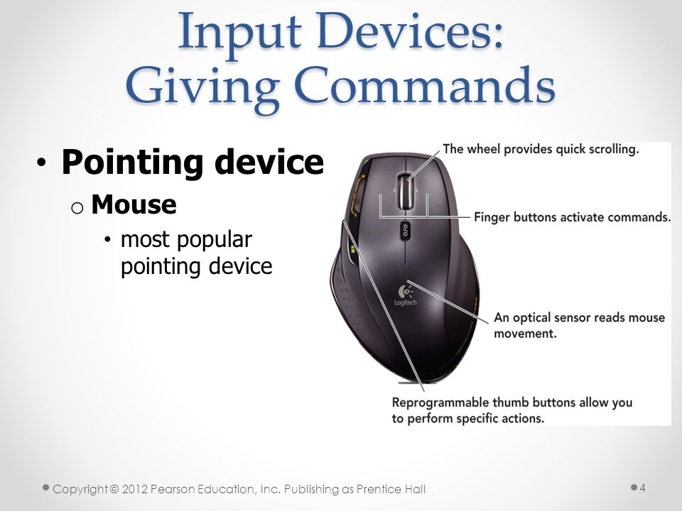 Input Devices: Giving Commands Mice alternatives o Trackball o Pointing stick o Touchpad (also called a trackpad) o Click wheel o Joystick o Stylus o Touch screen Copyright © 2012 Pearson Education, Inc.