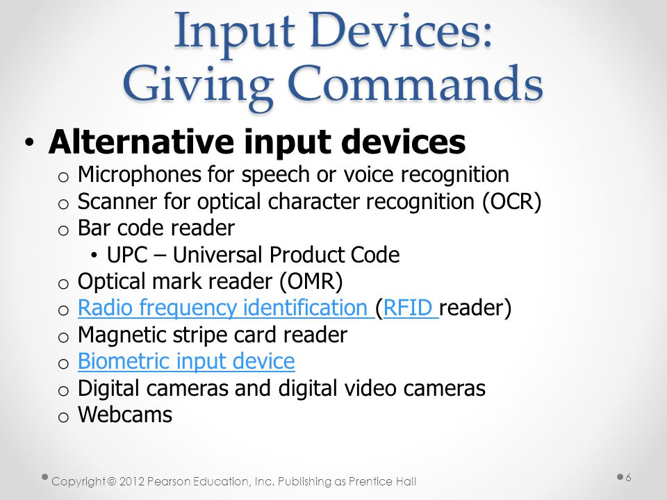Input Devices: Giving Commands Alternative input devices o Microphones for speech or voice recognition o Scanner for optical character recognition (OCR) o Bar code reader UPC – Universal Product Code o Optical mark reader (OMR) o Radio frequency identification (RFID reader) Radio frequency identification RFID o Magnetic stripe card reader o Biometric input device Biometric input device o Digital cameras and digital video cameras o Webcams Copyright © 2012 Pearson Education, Inc.