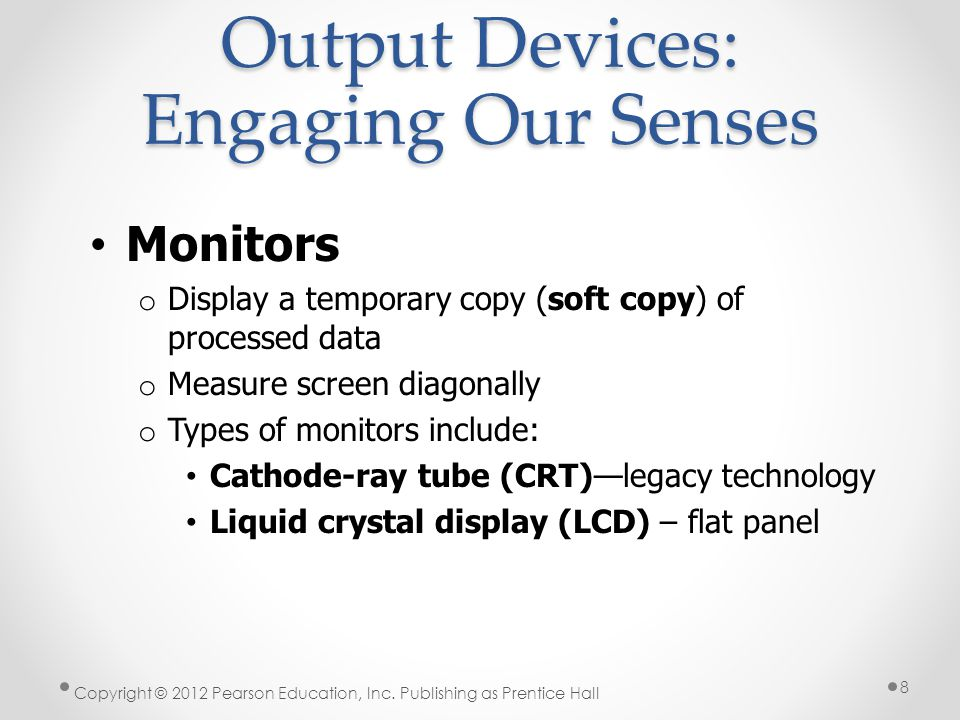 Output Devices: Engaging Our Senses Resolution o Refers to the sharpness of an image o Number of pixels (picture elements) controls the resolution o Bit-mapped Image – matrix of pixels o Higher Resolution - clearer Copyright © 2012 Pearson Education, Inc.