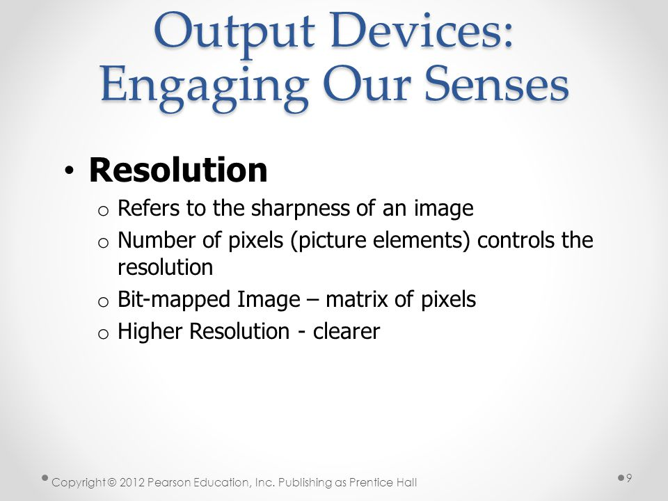 Output Devices: Engaging Our Senses Printers o Creates hard copy of output o Types include: Inkjet Laser Dot-matrix Thermal-transfer (sometimes called dye sublimation printers) Photo Plotters Copyright © 2012 Pearson Education, Inc.