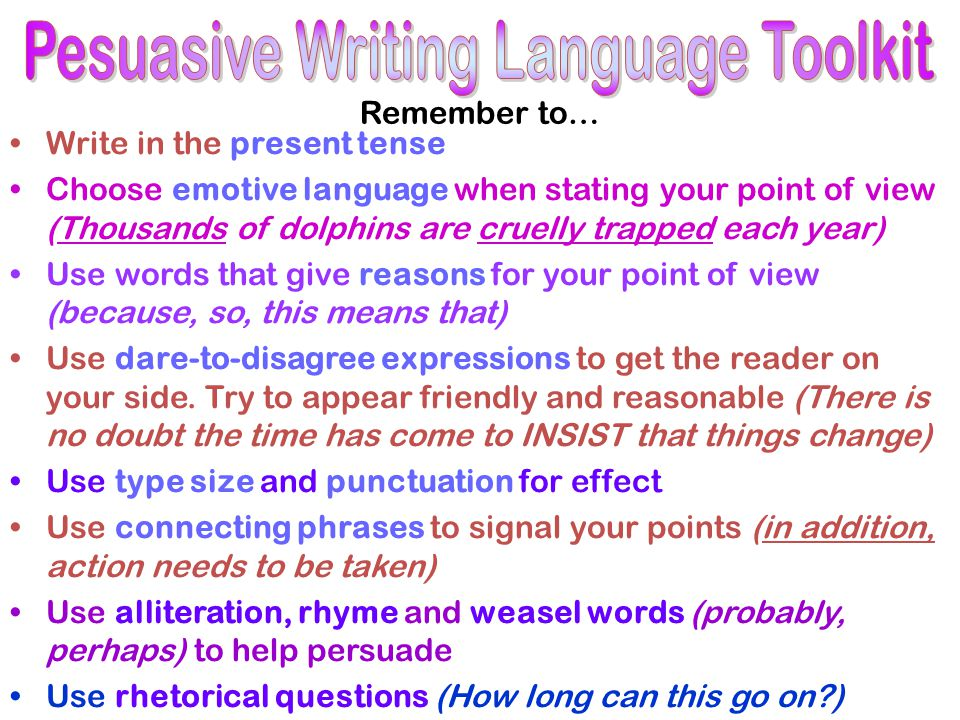 Remember to… Write in the present tense Choose emotive language when stating your point of view (Thousands of dolphins are cruelly trapped each year) Use words that give reasons for your point of view (because, so, this means that) Use dare-to-disagree expressions to get the reader on your side.