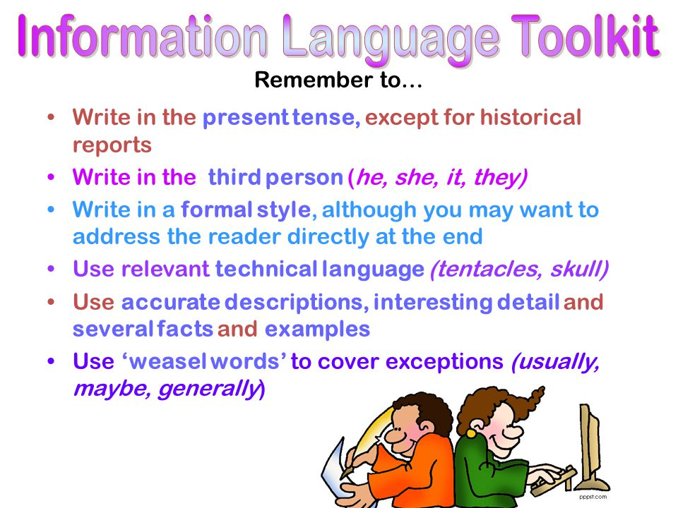 Remember to… Write in the present tense, except for historical reports Write in the third person (he, she, it, they) Write in a formal style, although you may want to address the reader directly at the end Use relevant technical language (tentacles, skull) Use accurate descriptions, interesting detail and several facts and examples Use 'weasel words' to cover exceptions (usually, maybe, generally)
