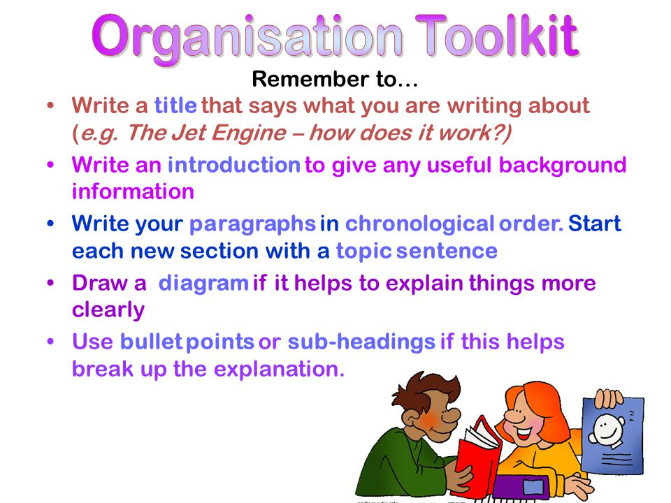 Remember to… Write in the present tense, unless you are writing and explanation about something that happened in the past Write in the third person (it, they) and use a formal style Use time connectives to show order clearly (first, next, then) Use technical vocabulary Define difficult words or include them in a glossary (thrust, nozzle) Use words to show how or why (cause and effect) (because, therefore, consequently) Use clear descriptions to help explain things Use 'weasel words' to cover generalisations (usually, often) Make the explanation interesting for the reader