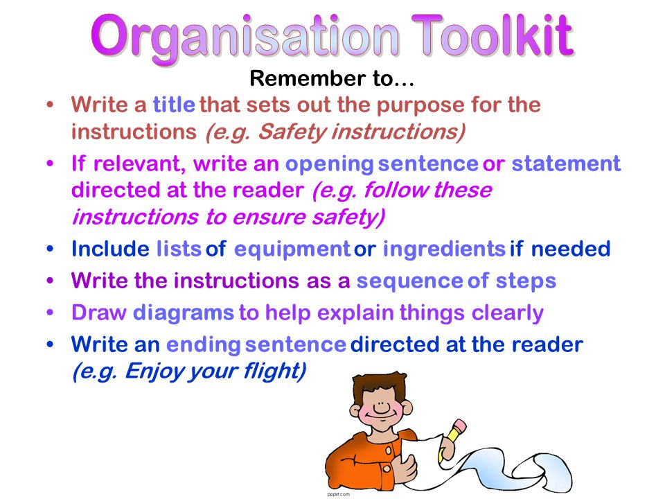 Remember to… Write a title that sets out the purpose for the instructions (e.g. Safety instructions) If relevant, write an opening sentence or stateme