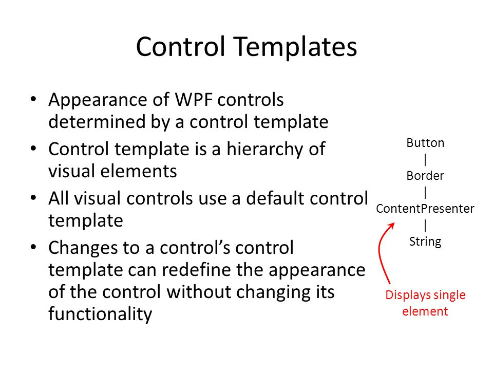 Control Templates Appearance of WPF controls determined by a control template Control template is a hierarchy of visual elements All visual controls use a default control template Changes to a control's control template can redefine the appearance of the control without changing its functionality Button | Border | ContentPresenter | String Displays single element