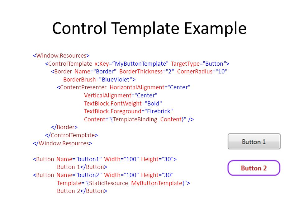 Control Template Example <Border Name= Border BorderThickness= 2 CornerRadius= 10 BorderBrush= BlueViolet > <ContentPresenter HorizontalAlignment= Center VerticalAlignment= Center TextBlock.FontWeight= Bold TextBlock.Foreground= Firebrick Content= {TemplateBinding Content} /> Button 1 <Button Name= button2 Width= 100 Height= 30 Template= {StaticResource MyButtonTemplate} > Button 2