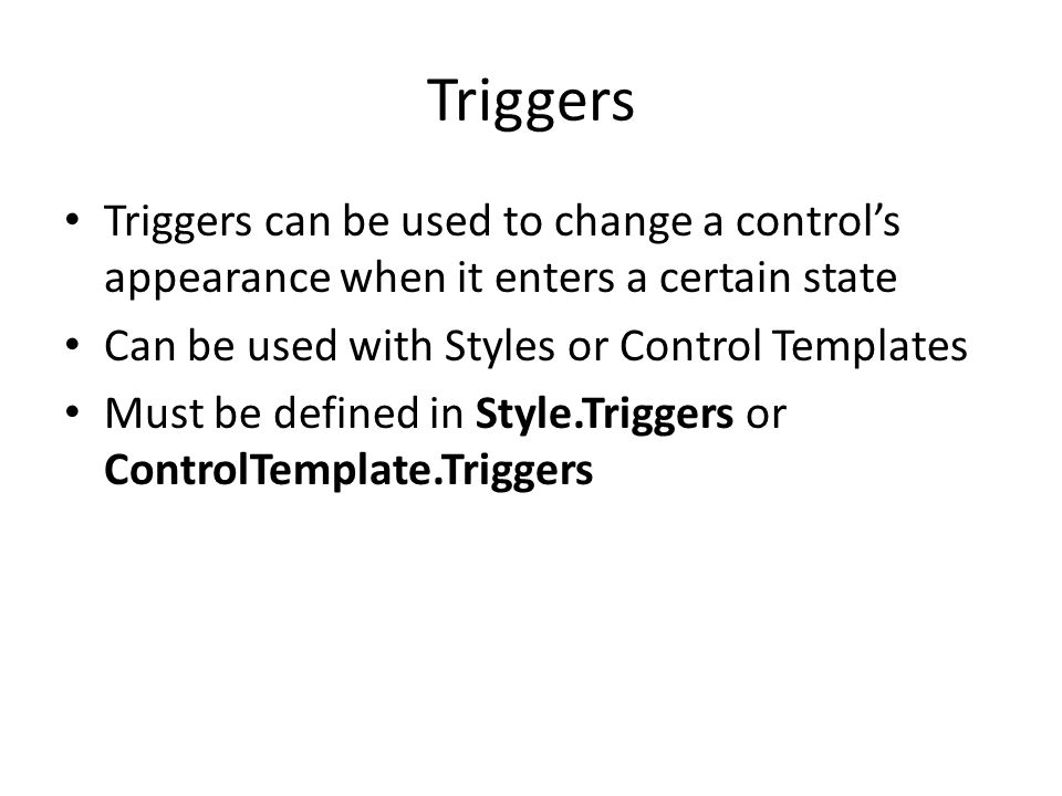 Triggers Triggers can be used to change a control's appearance when it enters a certain state Can be used with Styles or Control Templates Must be defined in Style.Triggers or ControlTemplate.Triggers