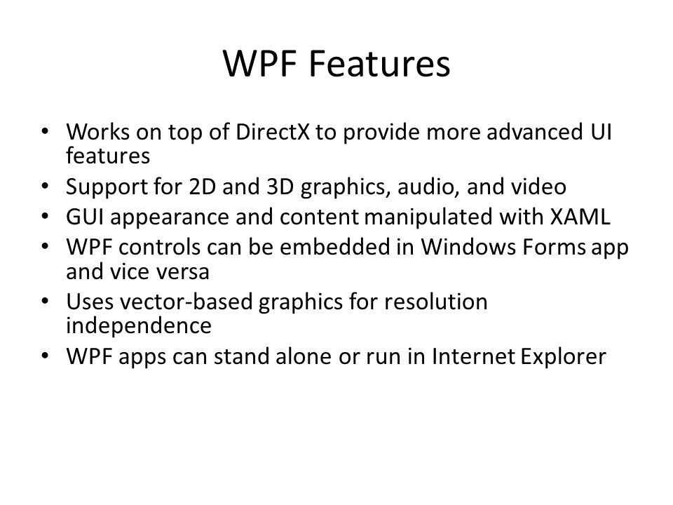 WPF Features Works on top of DirectX to provide more advanced UI features Support for 2D and 3D graphics, audio, and video GUI appearance and content manipulated with XAML WPF controls can be embedded in Windows Forms app and vice versa Uses vector-based graphics for resolution independence WPF apps can stand alone or run in Internet Explorer