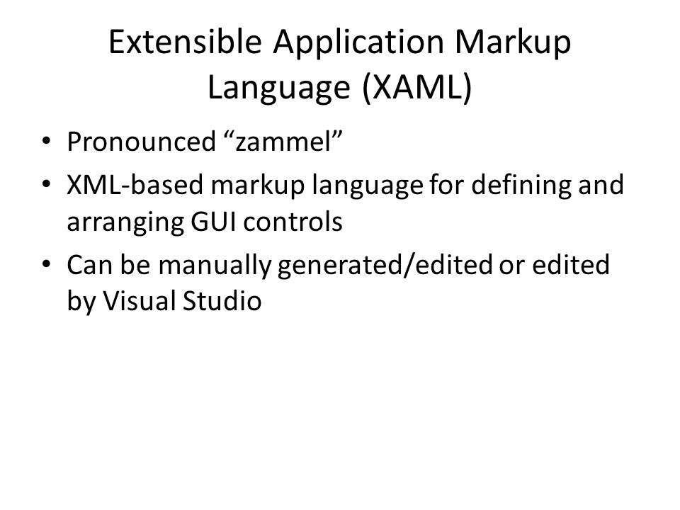 Extensible Application Markup Language (XAML) Pronounced zammel XML-based markup language for defining and arranging GUI controls Can be manually generated/edited or edited by Visual Studio