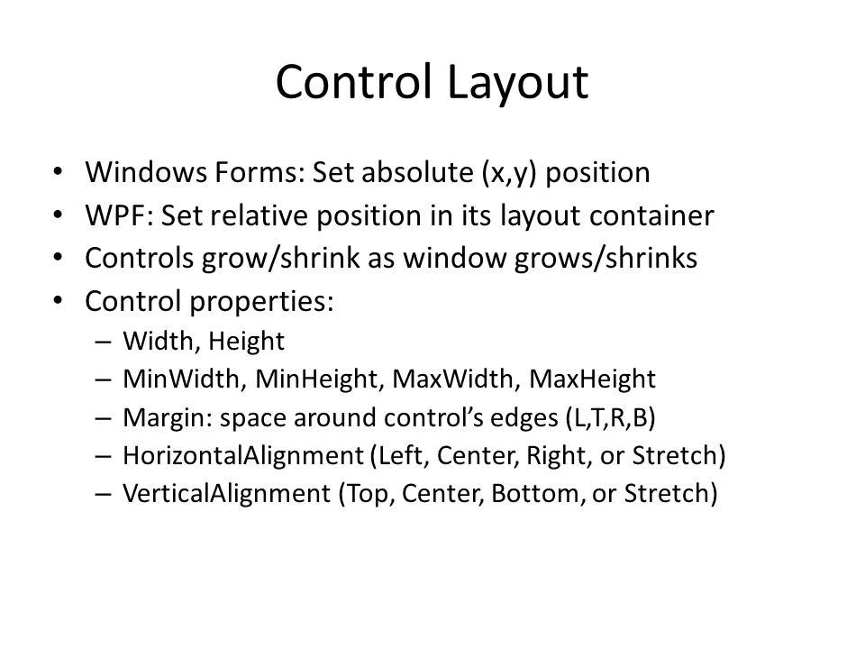 Control Layout Windows Forms: Set absolute (x,y) position WPF: Set relative position in its layout container Controls grow/shrink as window grows/shrinks Control properties: – Width, Height – MinWidth, MinHeight, MaxWidth, MaxHeight – Margin: space around control's edges (L,T,R,B) – HorizontalAlignment (Left, Center, Right, or Stretch) – VerticalAlignment (Top, Center, Bottom, or Stretch)