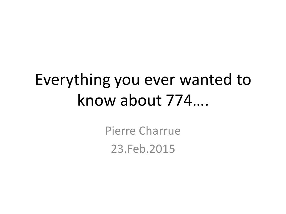 Everything you ever wanted to know about 774…. Pierre Charrue 23.Feb.2015