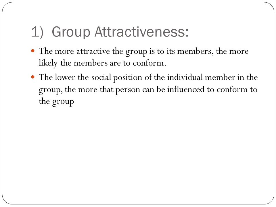 1) Group Attractiveness: The more attractive the group is to its members, the more likely the members are to conform. The lower the social position of