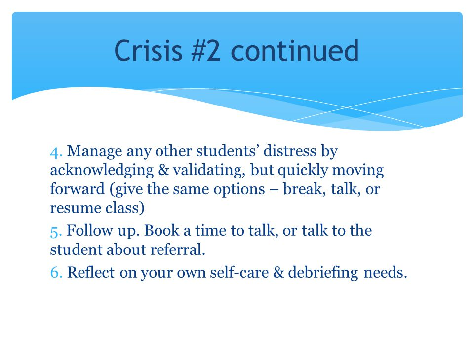 4. Manage any other students' distress by acknowledging & validating, but quickly moving forward (give the same options – break, talk, or resume class