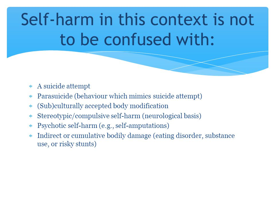 A suicide attempt  Parasuicide (behaviour which mimics suicide attempt)  (Sub)culturally accepted body modification  Stereotypic/compulsive self-