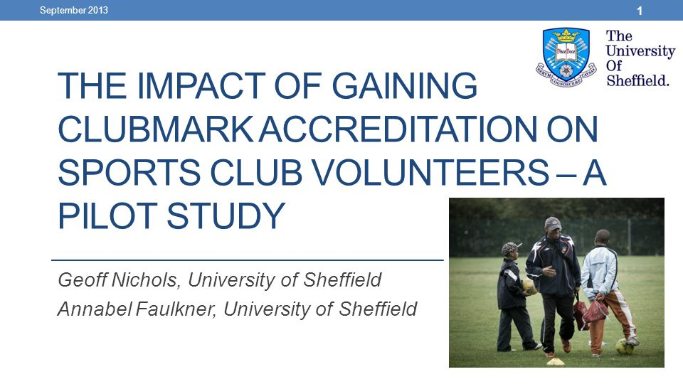 THE IMPACT OF GAINING CLUBMARK ACCREDITATION ON SPORTS CLUB VOLUNTEERS – A PILOT STUDY Geoff Nichols, University of Sheffield Annabel Faulkner, Univer