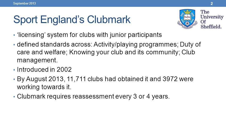 Sport England's Clubmark September 2013 2 'licensing' system for clubs with junior participants defined standards across: Activity/playing programmes; Duty of care and welfare; Knowing your club and its community; Club management.