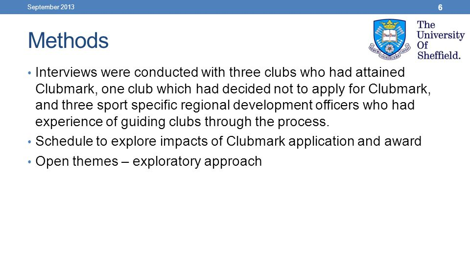 Methods Interviews were conducted with three clubs who had attained Clubmark, one club which had decided not to apply for Clubmark, and three sport specific regional development officers who had experience of guiding clubs through the process.