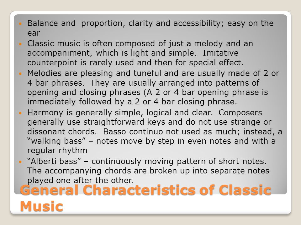 General Characteristics of Classic Music Balance and proportion, clarity and accessibility; easy on the ear Classic music is often composed of just a melody and an accompaniment, which is light and simple.