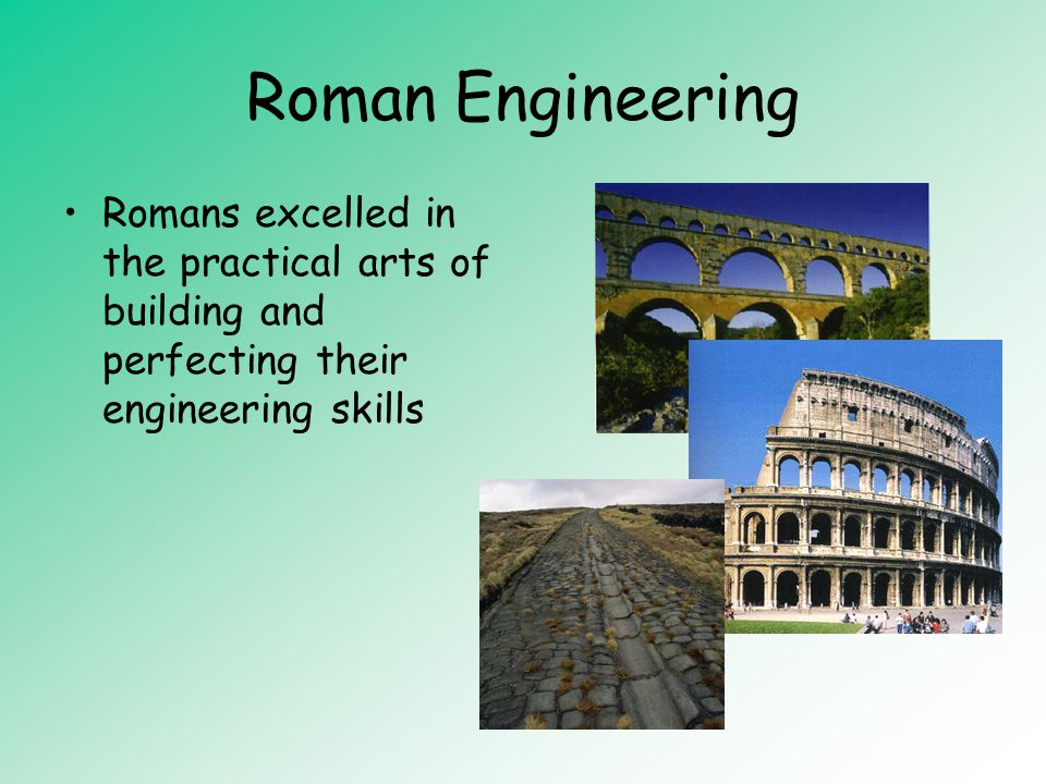 Roman Engineering Romans excelled in the practical arts of building and perfecting their engineering skills