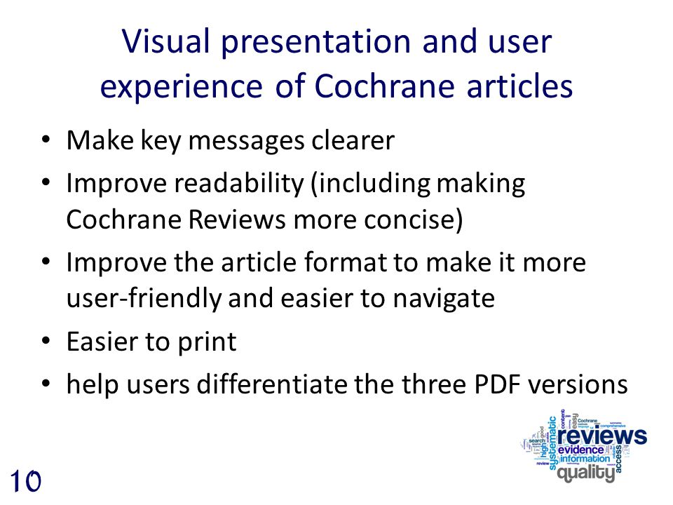 Visual presentation and user experience of Cochrane articles Make key messages clearer Improve readability (including making Cochrane Reviews more concise) Improve the article format to make it more user-friendly and easier to navigate Easier to print help users differentiate the three PDF versions 10