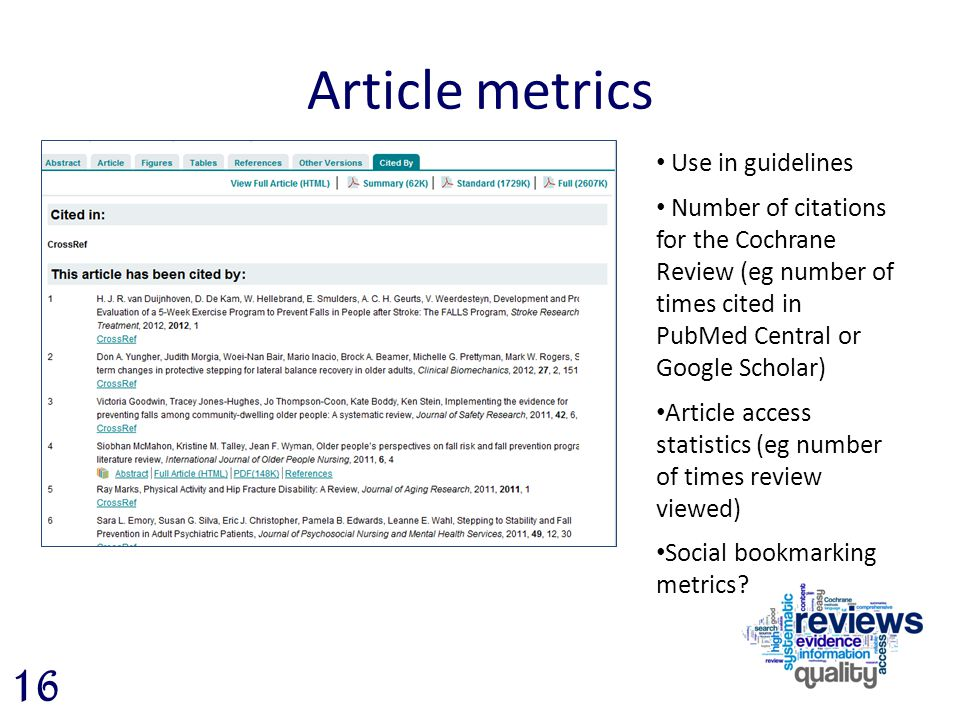 Article metrics 16 Use in guidelines Number of citations for the Cochrane Review (eg number of times cited in PubMed Central or Google Scholar) Article access statistics (eg number of times review viewed) Social bookmarking metrics?