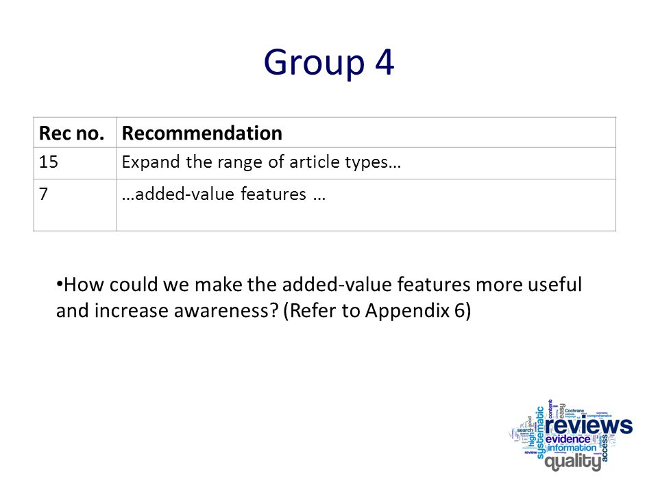 Group 4 Rec no.Recommendation 15Expand the range of article types… 7…added-value features … How could we make the added-value features more useful and increase awareness.