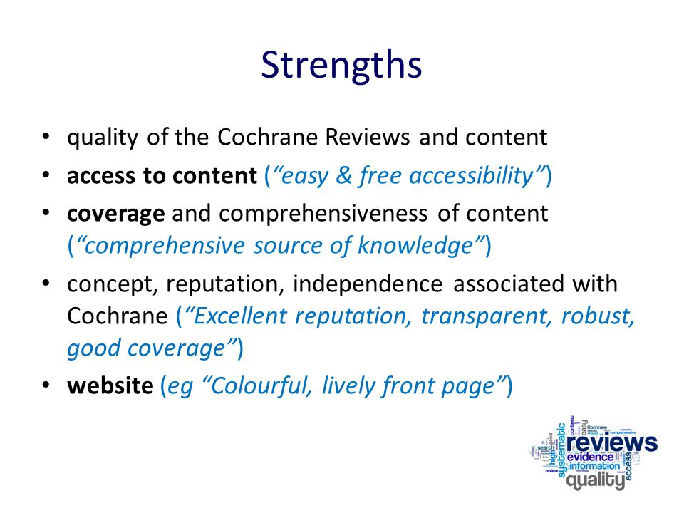 Strengths quality of the Cochrane Reviews and content access to content ( easy & free accessibility ) coverage and comprehensiveness of content ( comprehensive source of knowledge ) concept, reputation, independence associated with Cochrane ( Excellent reputation, transparent, robust, good coverage ) website (eg Colourful, lively front page )