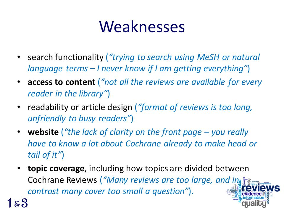 Weaknesses search functionality ( trying to search using MeSH or natural language terms – I never know if I am getting everything ) access to content ( not all the reviews are available for every reader in the library ) readability or article design ( format of reviews is too long, unfriendly to busy readers ) website ( the lack of clarity on the front page – you really have to know a lot about Cochrane already to make head or tail of it ) topic coverage, including how topics are divided between Cochrane Reviews ( Many reviews are too large, and in contrast many cover too small a question ).