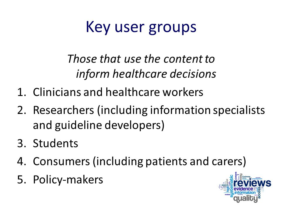 Key user groups Those that use the content to inform healthcare decisions 1.Clinicians and healthcare workers 2.Researchers (including information spe