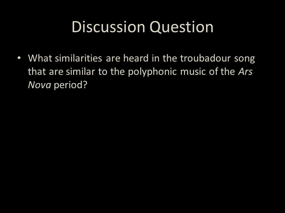 Discussion Question What similarities are heard in the troubadour song that are similar to the polyphonic music of the Ars Nova period?