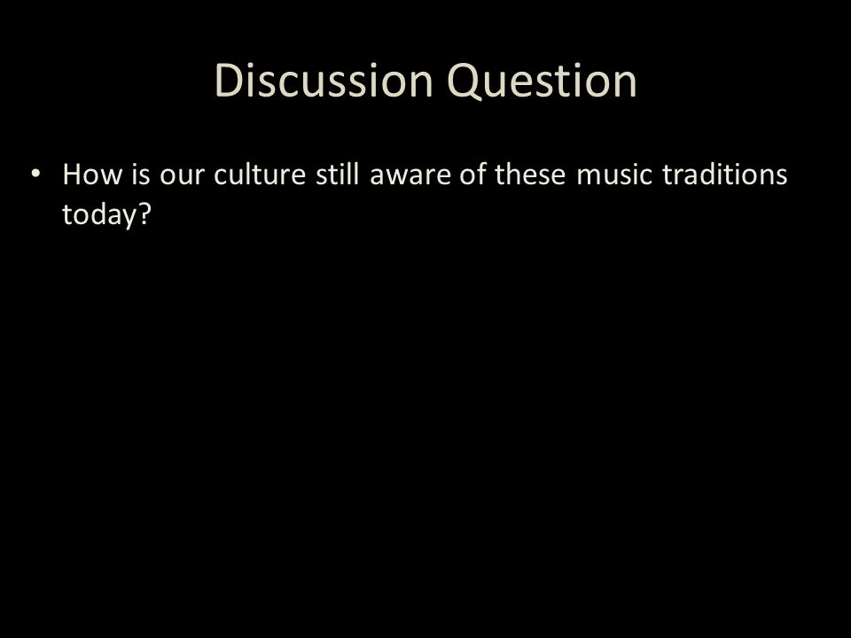 Discussion Question How is our culture still aware of these music traditions today?