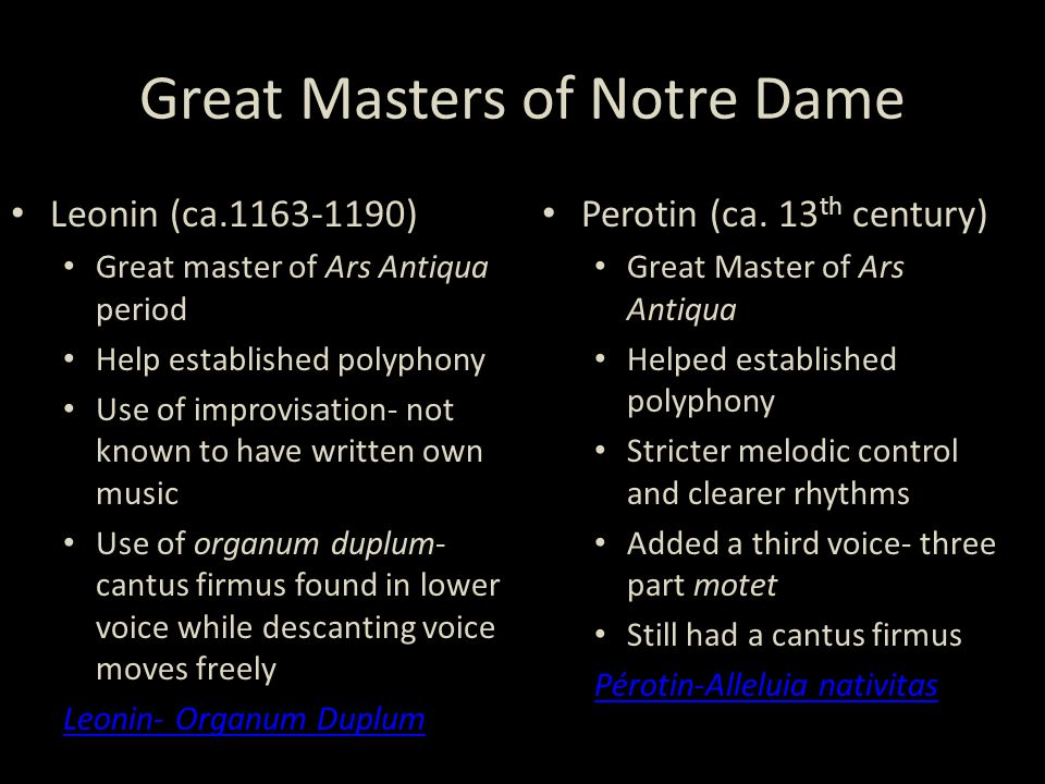 Great Masters of Notre Dame Leonin (ca.1163-1190) Great master of Ars Antiqua period Help established polyphony Use of improvisation- not known to have written own music Use of organum duplum- cantus firmus found in lower voice while descanting voice moves freely Leonin- Organum Duplum Perotin (ca.