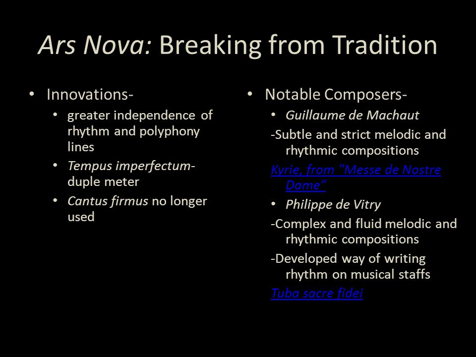 Ars Nova: Breaking from Tradition Innovations- greater independence of rhythm and polyphony lines Tempus imperfectum- duple meter Cantus firmus no longer used Notable Composers- Guillaume de Machaut -Subtle and strict melodic and rhythmic compositions Kyrie, from Messe de Nostre Dame Philippe de Vitry -Complex and fluid melodic and rhythmic compositions -Developed way of writing rhythm on musical staffs Tuba sacre fidei
