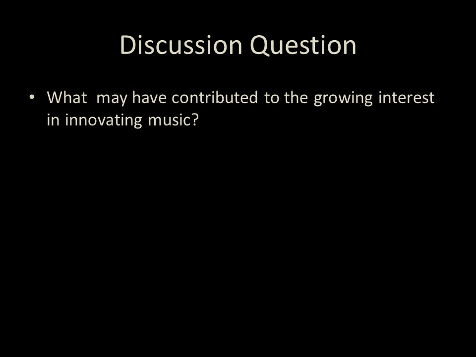 Discussion Question What may have contributed to the growing interest in innovating music?