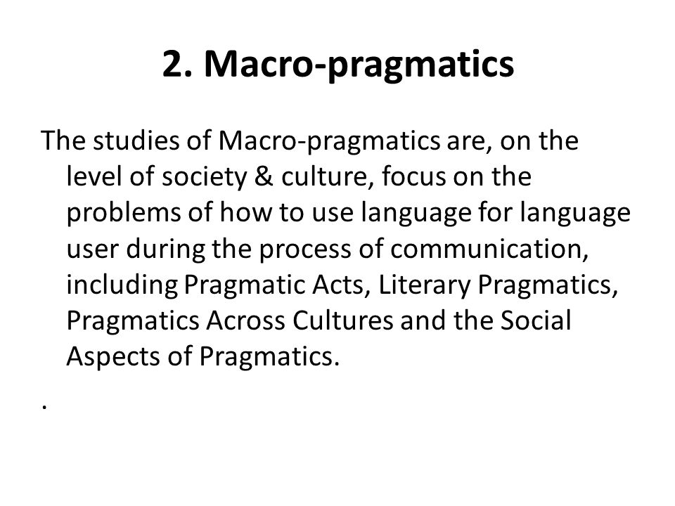 2. Macro-pragmatics The studies of Macro-pragmatics are, on the level of society & culture, focus on the problems of how to use language for language