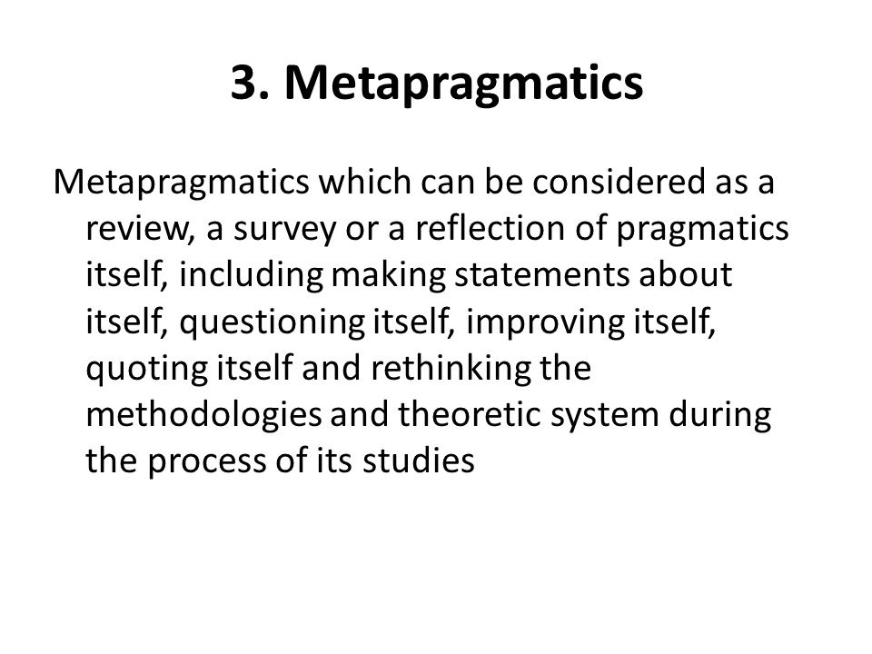 3. Metapragmatics Metapragmatics which can be considered as a review, a survey or a reflection of pragmatics itself, including making statements about